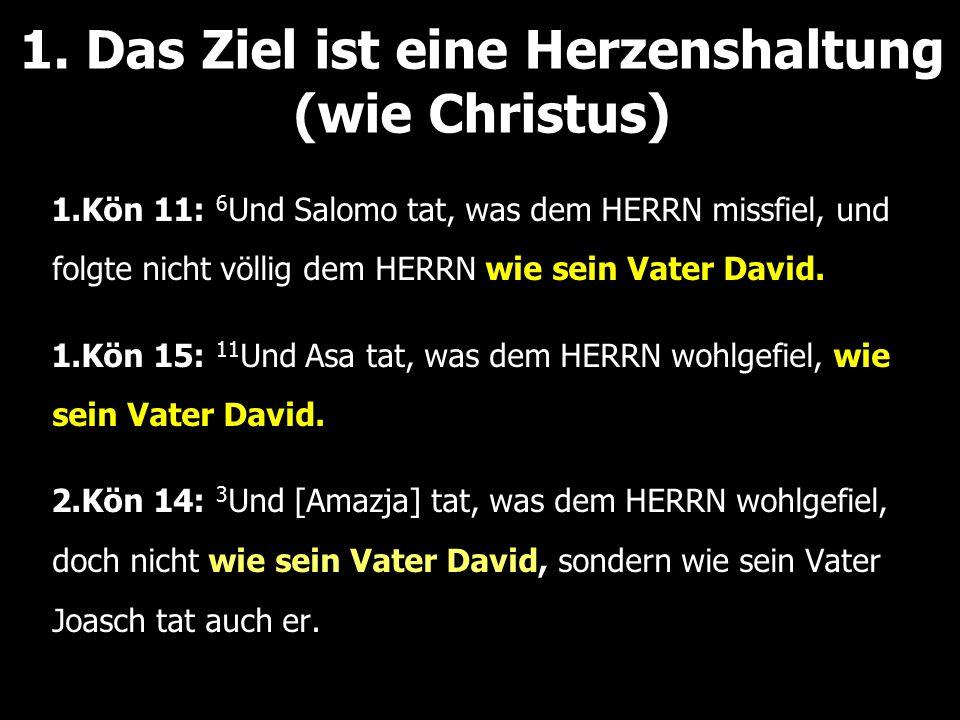 1. Das Ziel ist eine Herzenshaltung (wie Christus) 1.Kön 11: 6 Und Salomo tat, was dem HERRN missfiel, und folgte nicht völlig dem HERRN wie sein Vate