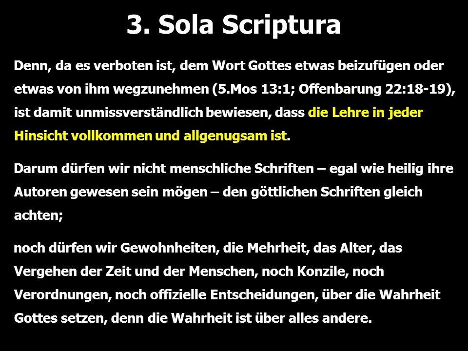 3. Sola Scriptura Denn, da es verboten ist, dem Wort Gottes etwas beizufügen oder etwas von ihm wegzunehmen (5.Mos 13:1; Offenbarung 22:18-19), ist da