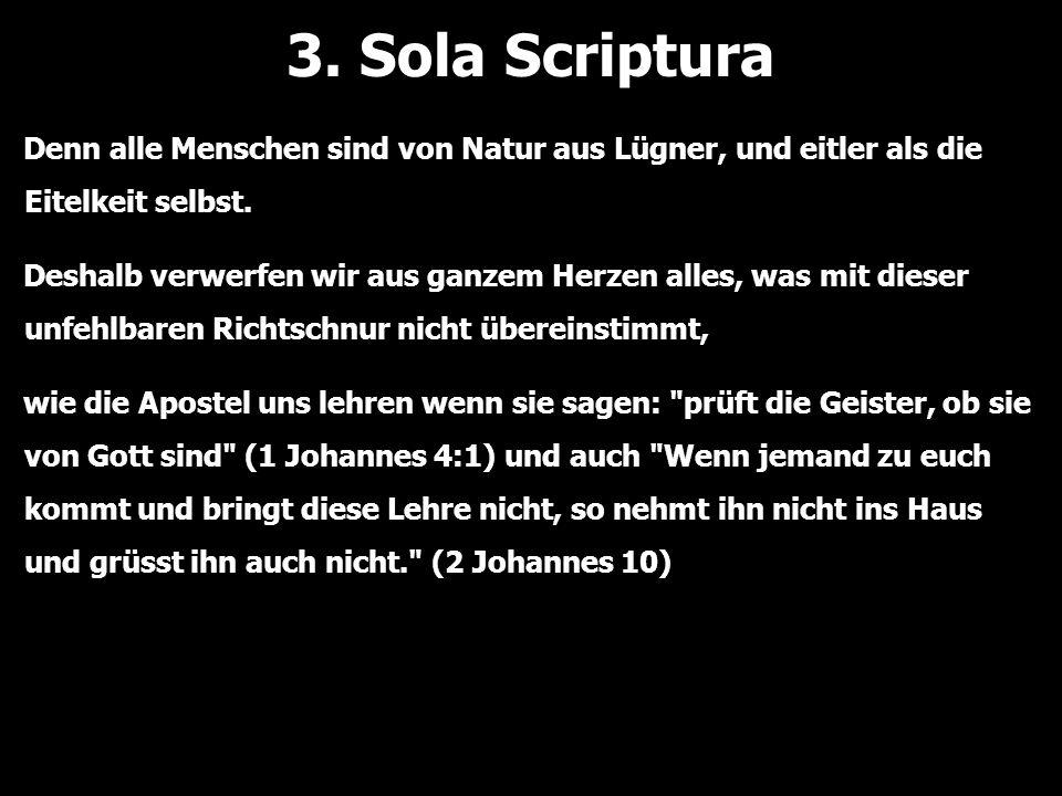 3. Sola Scriptura Denn alle Menschen sind von Natur aus Lügner, und eitler als die Eitelkeit selbst. Deshalb verwerfen wir aus ganzem Herzen alles, wa