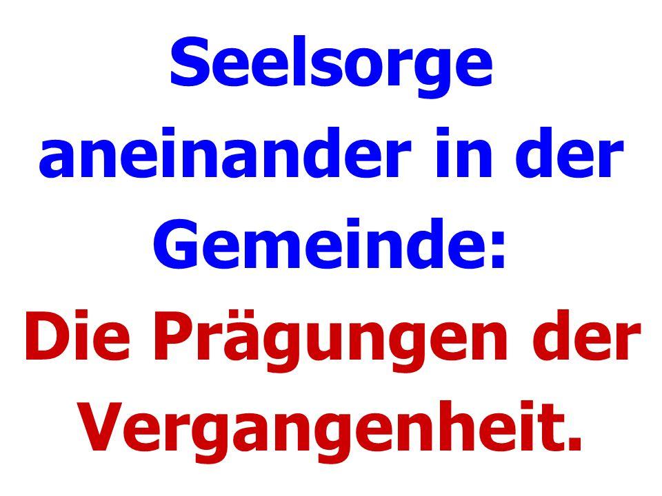 Seelsorge aneinander in der Gemeinde: Die Prägungen der Vergangenheit.