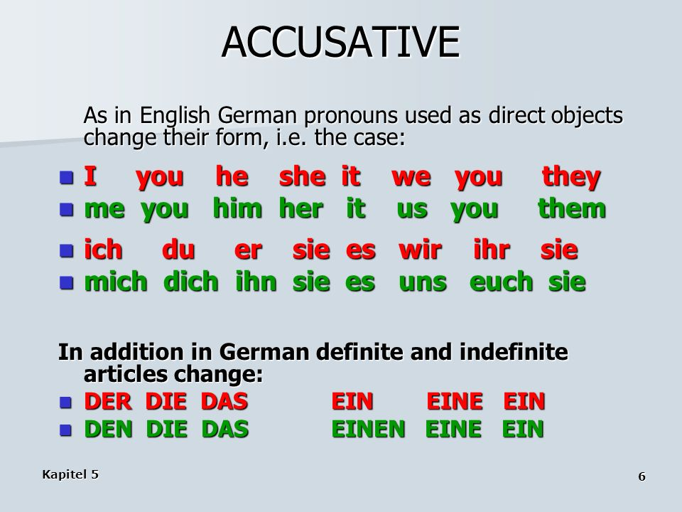 Kapitel 5 6 ACCUSATIVE As in English German pronouns used as direct objects change their form, i.e. the case: I you he she it we you they I you he she