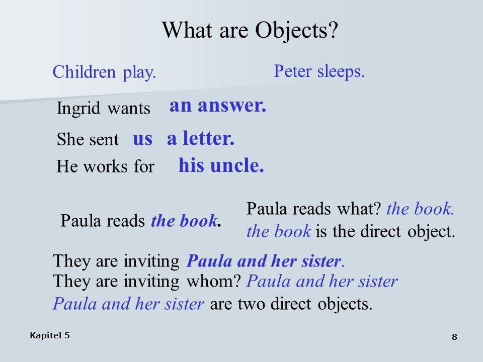 Kapitel 5 8 What are Objects? Children play. Peter sleeps. Ingrid wants an answer. She sent us a letter. He works for his uncle. Paula reads the book.