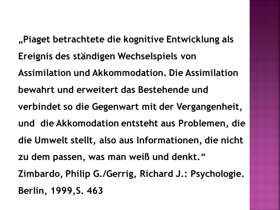 """""""Piaget betrachtete die kognitive Entwicklung als Ereignis des ständigen Wechselspiels von Assimilation und Akkommodation. Die Assimilation bewahrt un"""