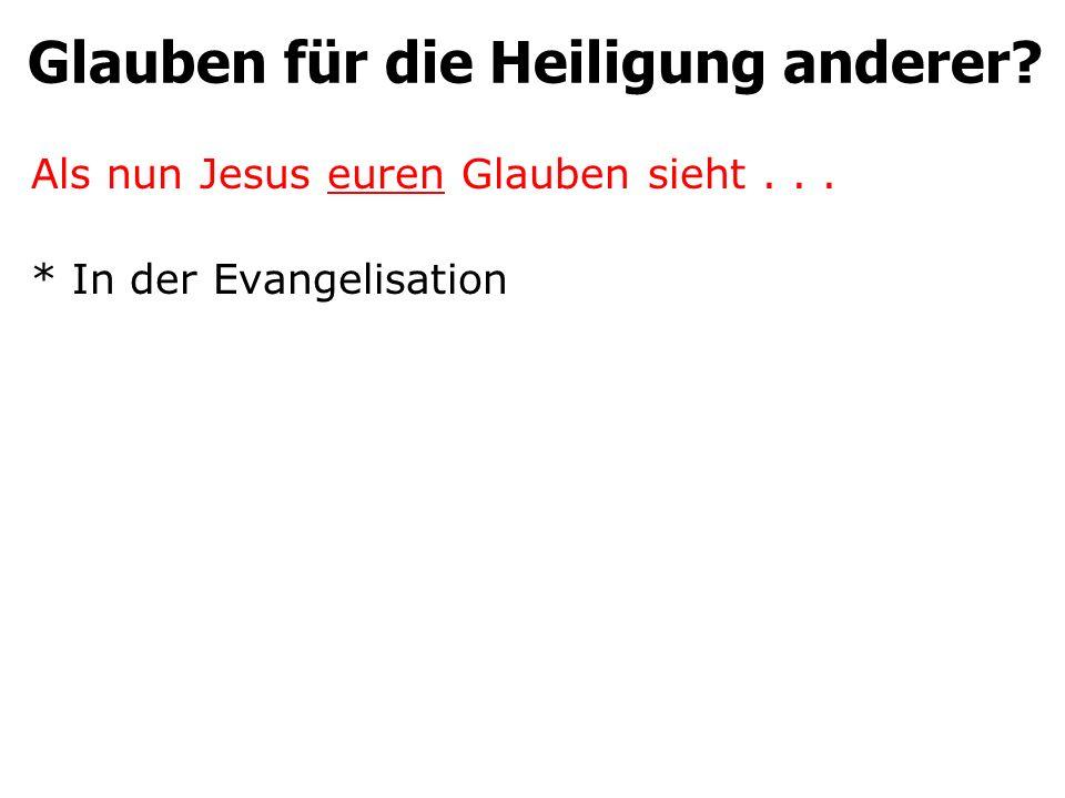 Glauben für die Heiligung anderer? Als nun Jesus euren Glauben sieht... * In der Evangelisation