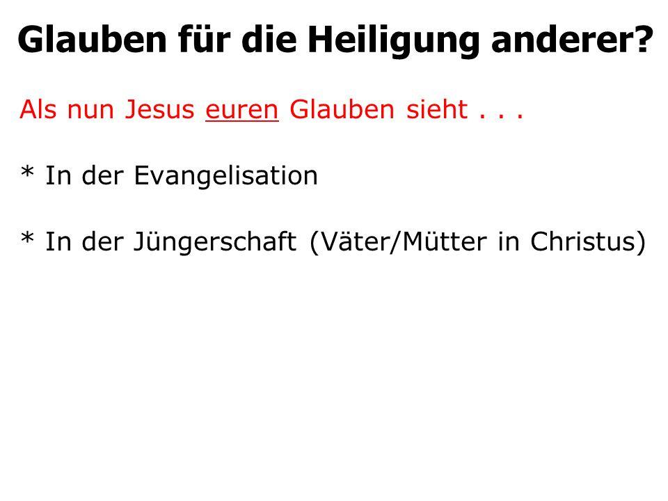 Glauben für die Heiligung anderer. Als nun Jesus euren Glauben sieht...