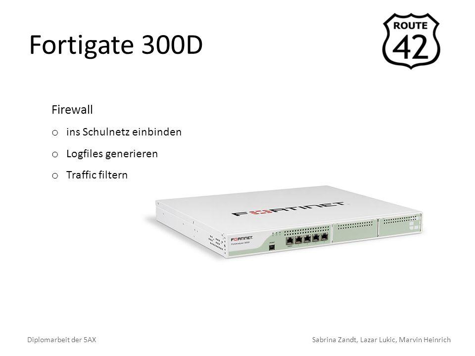 Fortigate 300D Diplomarbeit der 5AXSabrina Zandt, Lazar Lukic, Marvin Heinrich Firewall o ins Schulnetz einbinden o Logfiles generieren o Traffic filt