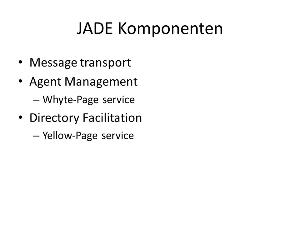 JADE Komponenten Message transport Agent Management – Whyte-Page service Directory Facilitation – Yellow-Page service