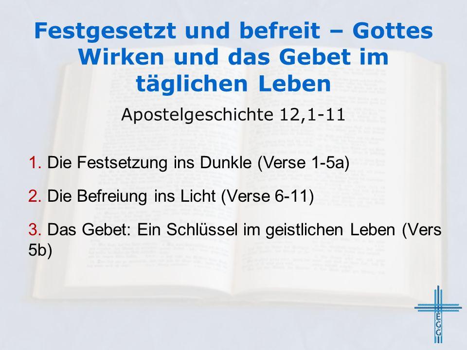 Festgesetzt und befreit – Gottes Wirken und das Gebet im täglichen Leben Apostelgeschichte 12,1-11 1. Die Festsetzung ins Dunkle (Verse 1-5a) 2. Die B