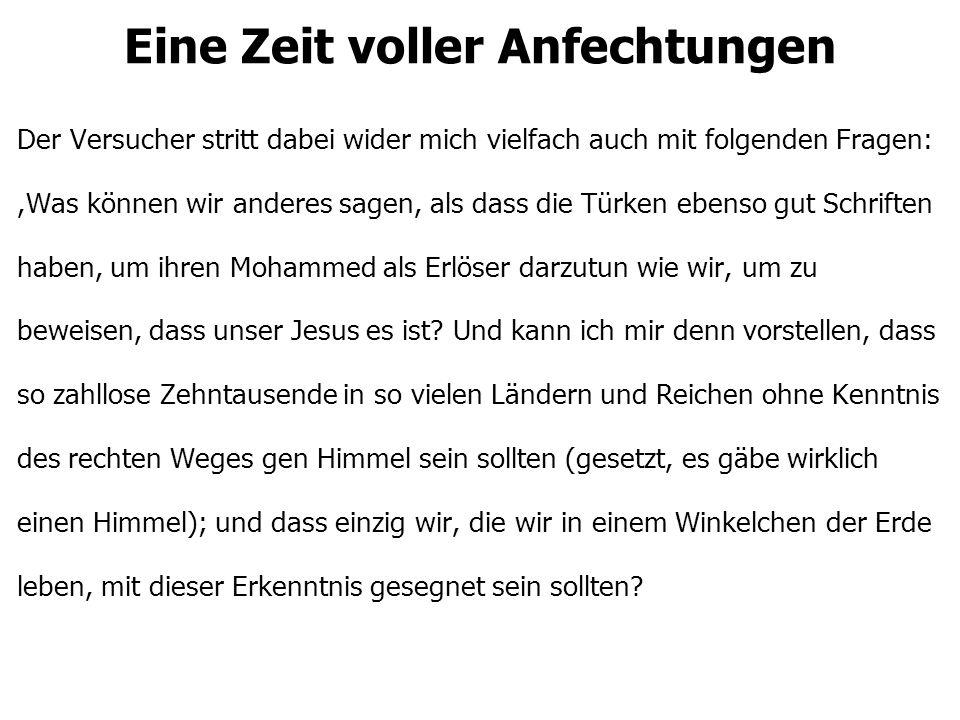 Eine Zeit voller Anfechtungen Der Versucher stritt dabei wider mich vielfach auch mit folgenden Fragen:,Was können wir anderes sagen, als dass die Türken ebenso gut Schriften haben, um ihren Mohammed als Erlöser darzutun wie wir, um zu beweisen, dass unser Jesus es ist.