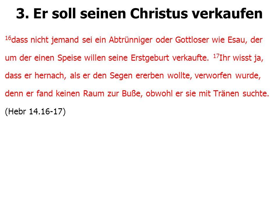 3. Er soll seinen Christus verkaufen 16 dass nicht jemand sei ein Abtrünniger oder Gottloser wie Esau, der um der einen Speise willen seine Erstgeburt