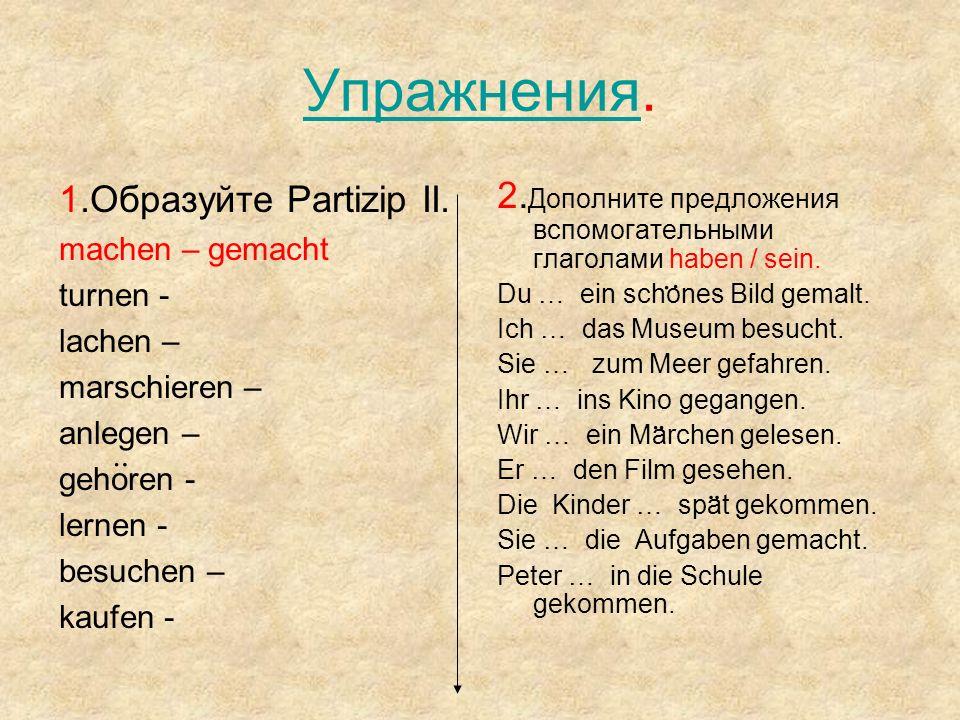 УпражненияУпражнения. 1.Образуйте Partizip II. machen – gemacht turnen - lachen – marschieren – anlegen – gehoren - lernen - besuchen – kaufen - 2. До