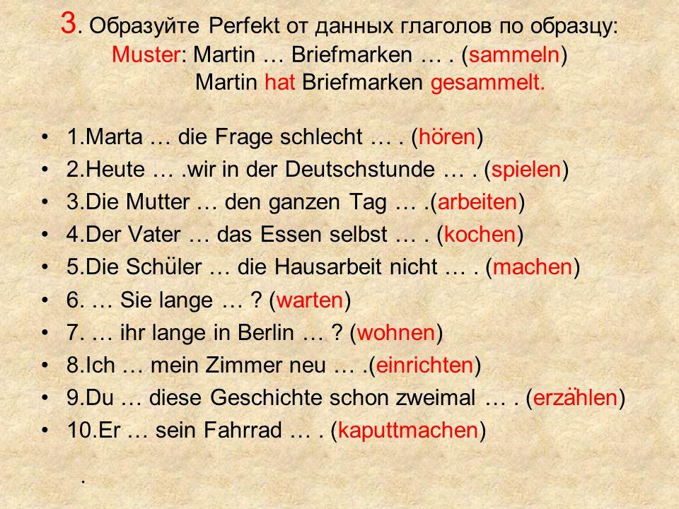 3. Образуйте Perfekt от данных глаголов по образцу: Muster: Martin … Briefmarken …. (sammeln) Martin hat Briefmarken gesammelt. 1.Marta … die Frage sc