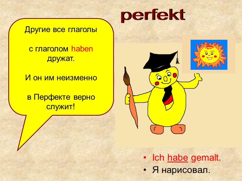 Ich habe gemalt. Я нарисовал. Другие все глаголы с глаголом haben дружат. И он им неизменно в Перфекте верно служит!