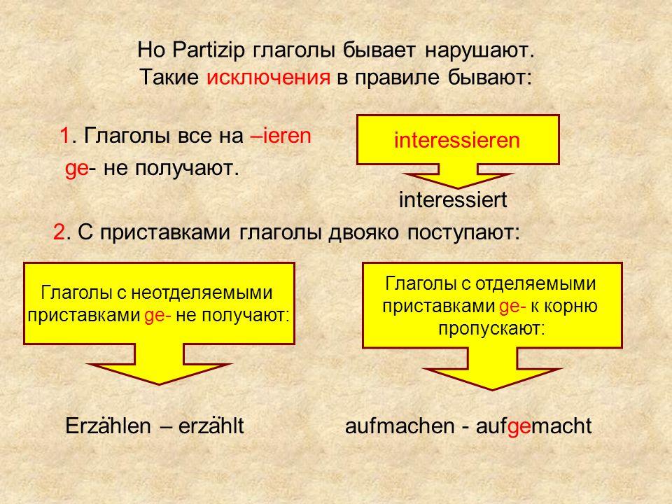 Но Partizip глаголы бывает нарушают. Такие исключения в правиле бывают: 1. Глаголы все на –ieren ge- не получают. interessiert 2. С приставками глагол