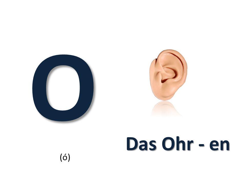 O (ó) Das Ohr - en