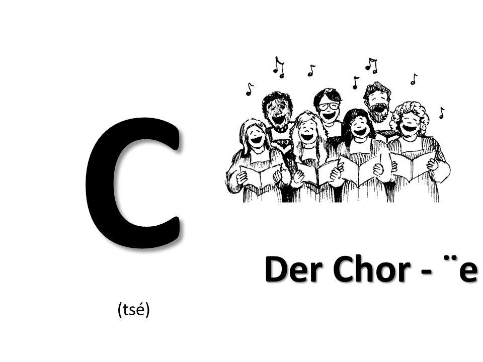 C Der Chor - ¨e (tsé)