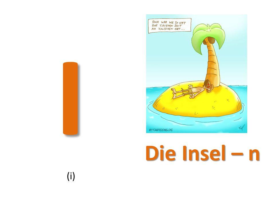 I (i) Die Insel – n