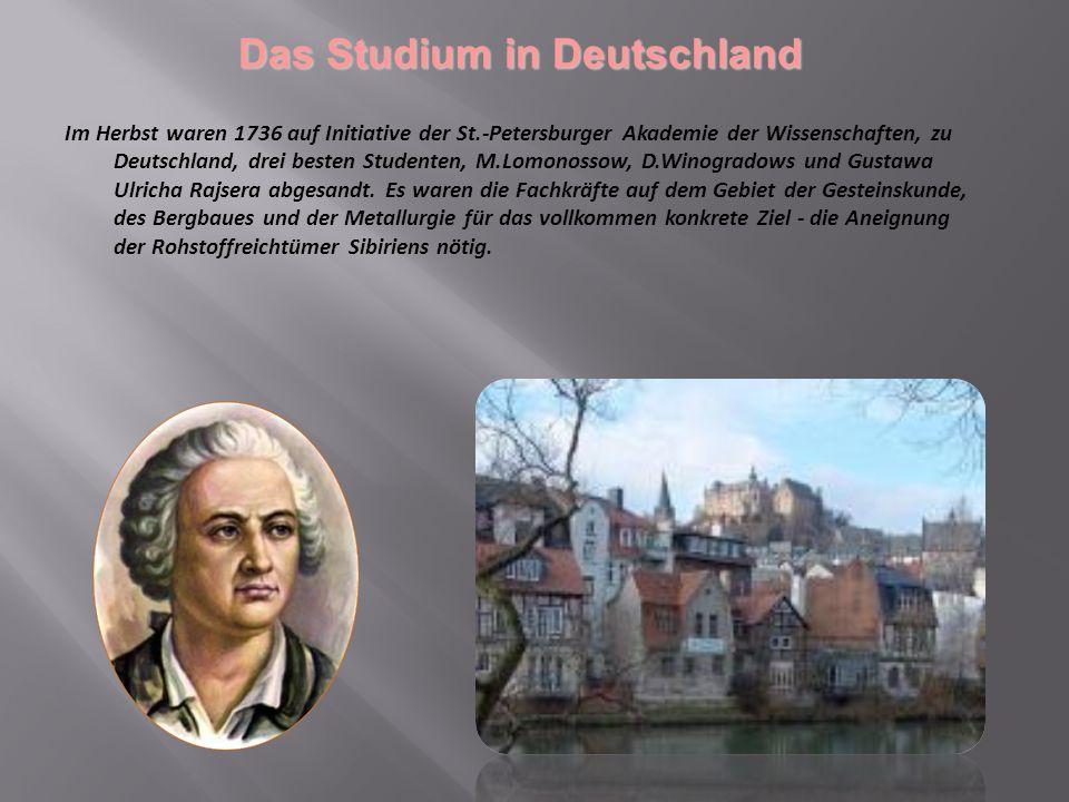 D as Studium in Deutschland Im Herbst waren 1736 auf Initiative der St.-Petersburger Akademie der Wissenschaften, zu Deutschland, drei besten Studenten, M.Lomonossow, D.Winogradows und Gustawa Ulricha Rajsera abgesandt.