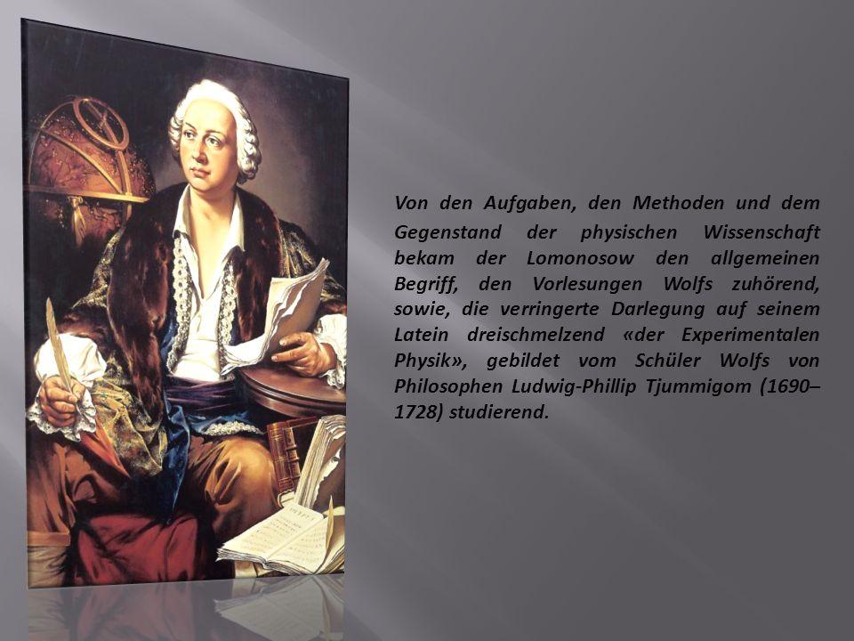 Von den Aufgaben, den Methoden und dem Gegenstand der physischen Wissenschaft bekam der Lomonosow den allgemeinen Begriff, den Vorlesungen Wolfs zuhörend, sowie, die verringerte Darlegung auf seinem Latein dreischmelzend «der Experimentalen Physik», gebildet vom Schüler Wolfs von Philosophen Ludwig-Phillip Tjummigom (1690– 1728) studierend.