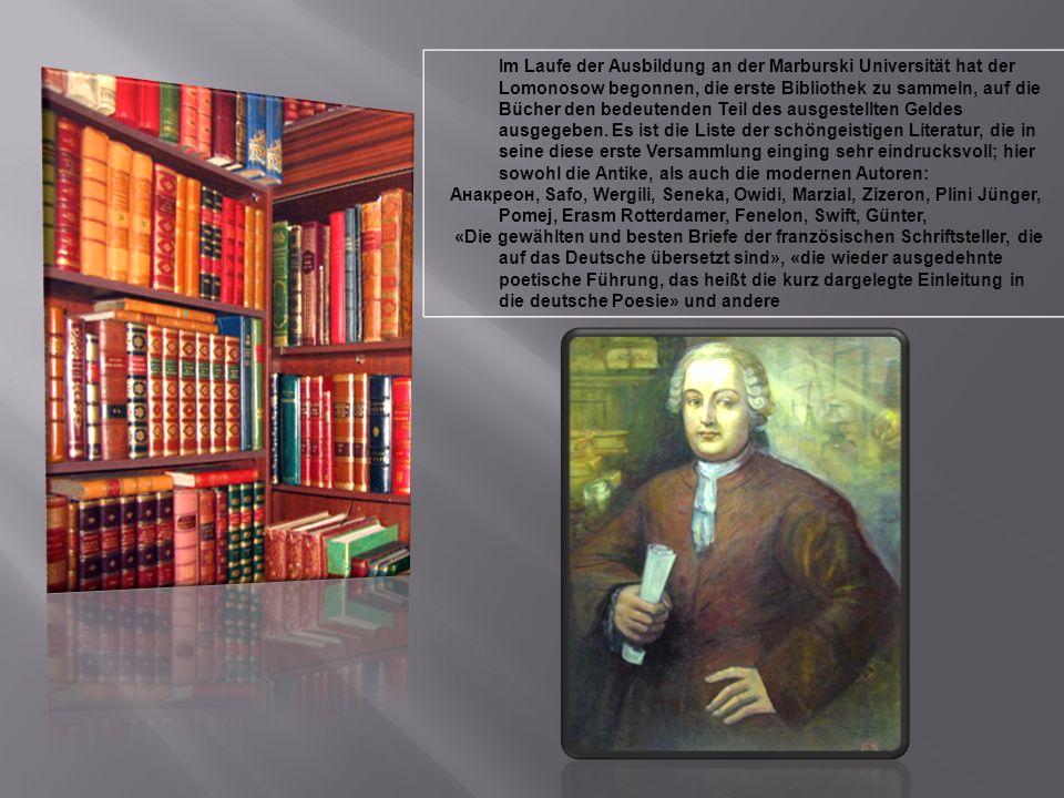 Im Laufe der Ausbildung an der Marburski Universität hat der Lomonosow begonnen, die erste Bibliothek zu sammeln, auf die Bücher den bedeutenden Teil des ausgestellten Geldes ausgegeben.