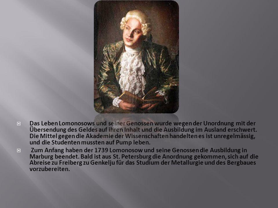  Das Leben Lomonosows und seiner Genossen wurde wegen der Unordnung mit der Übersendung des Geldes auf ihren Inhalt und die Ausbildung im Ausland erschwert.