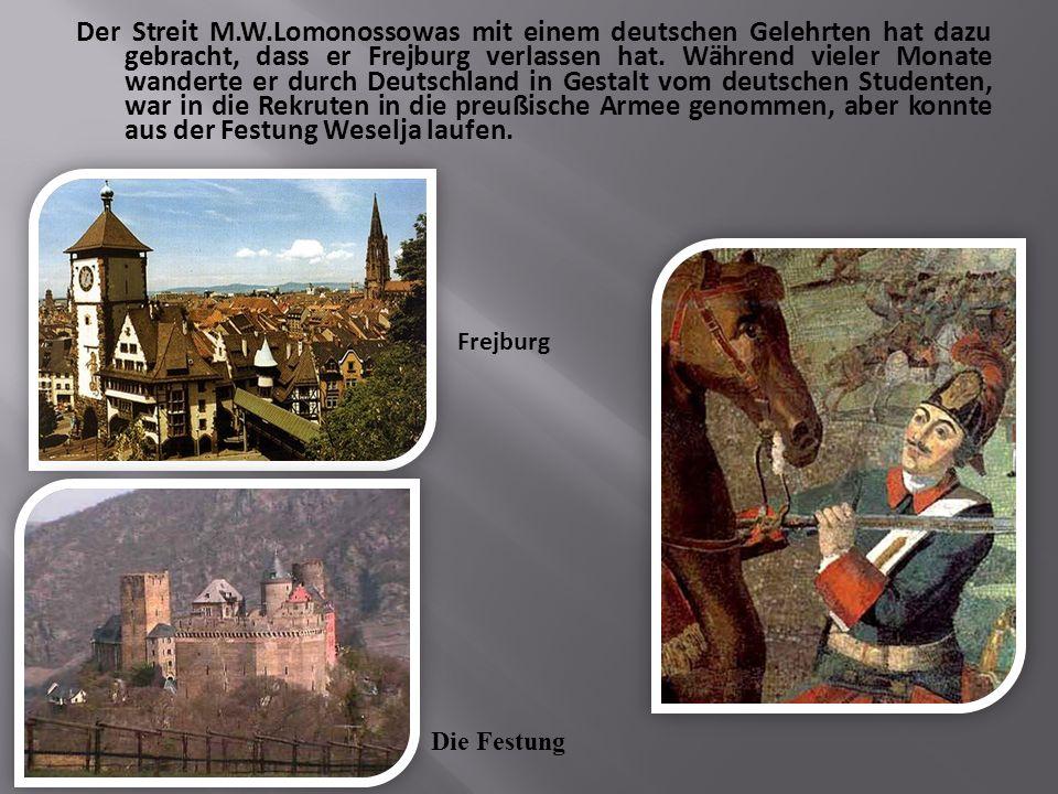 Der Streit M.W.Lomonossowas mit einem deutschen Gelehrten hat dazu gebracht, dass er Frejburg verlassen hat.