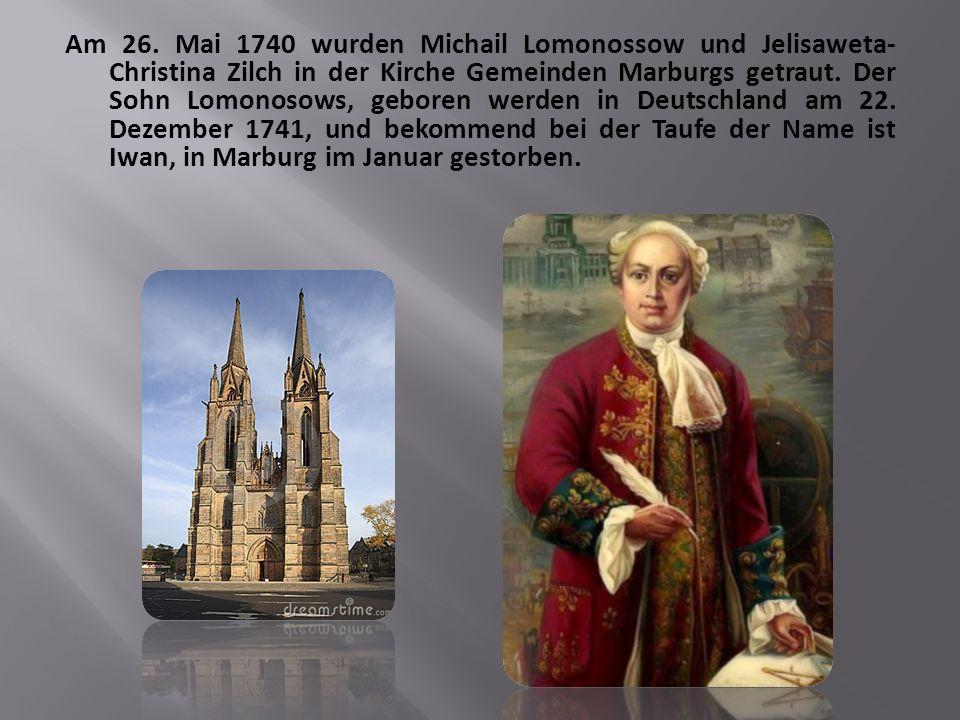 Am 26. Mai 1740 wurden Michail Lomonossow und Jelisaweta- Christina Zilch in der Kirche Gemeinden Marburgs getraut. Der Sohn Lomonosows, geboren werde