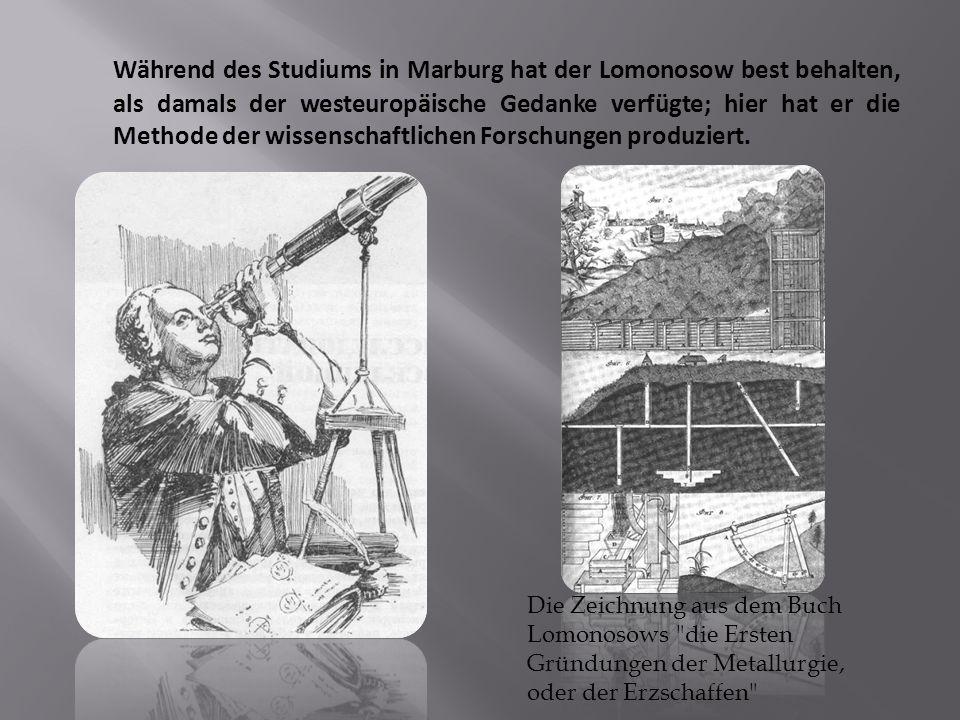Während des Studiums in Marburg hat der Lomonosow best behalten, als damals der westeuropäische Gedanke verfügte; hier hat er die Methode der wissenschaftlichen Forschungen produziert.
