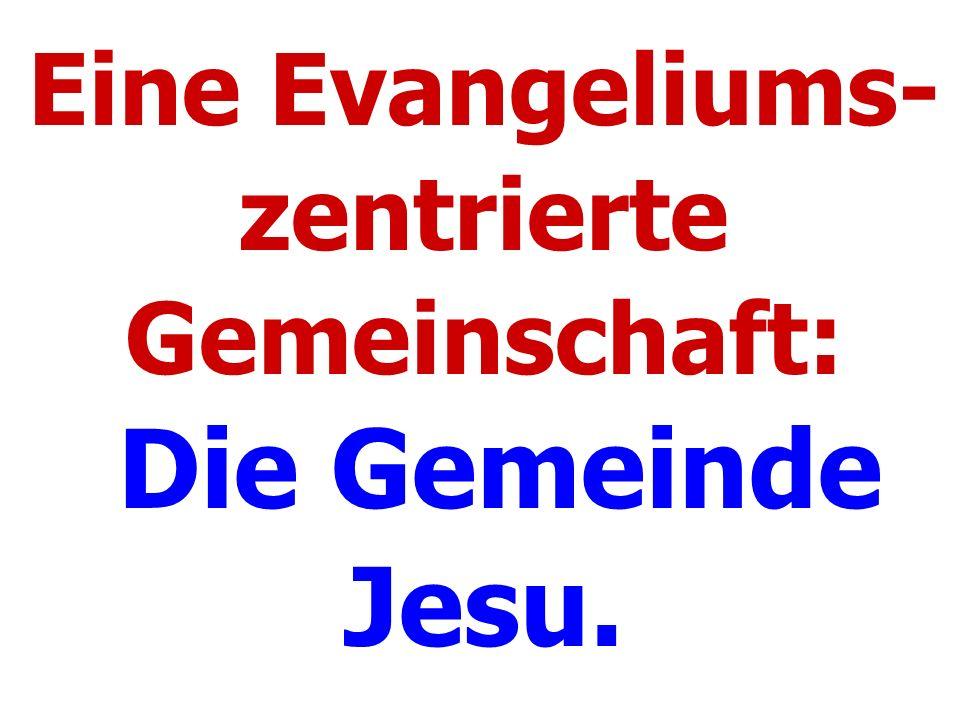 Eine Evangeliums- zentrierte Gemeinschaft: Die Gemeinde Jesu.
