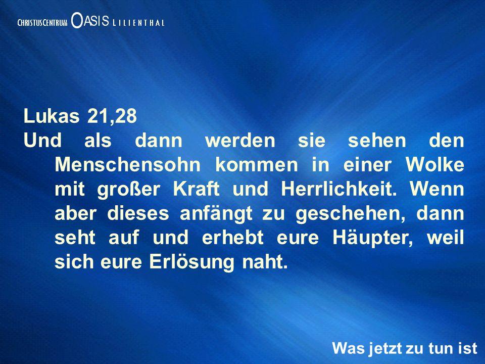 Was jetzt zu tun ist Lukas 21,28 Und als dann werden sie sehen den Menschensohn kommen in einer Wolke mit großer Kraft und Herrlichkeit.