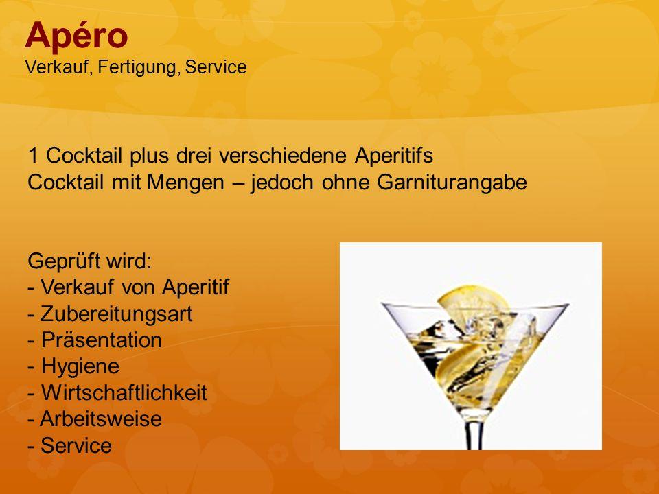 1 Cocktail plus drei verschiedene Aperitifs Cocktail mit Mengen – jedoch ohne Garniturangabe Geprüft wird: - Verkauf von Aperitif - Zubereitungsart - Präsentation - Hygiene - Wirtschaftlichkeit - Arbeitsweise - Service Apéro Verkauf, Fertigung, Service