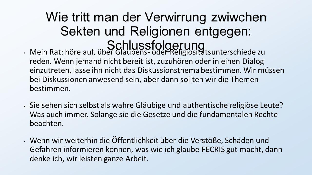 Wie tritt man der Verwirrung zwiwchen Sekten und Religionen entgegen: Schlussfolgerung Mein Rat: höre auf, über Glaubens- oder Religiositätsunterschiede zu reden.
