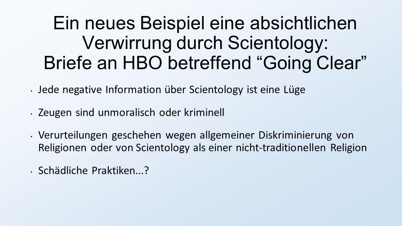 Ein neues Beispiel eine absichtlichen Verwirrung durch Scientology: Briefe an HBO betreffend Going Clear Jede negative Information über Scientology ist eine Lüge Zeugen sind unmoralisch oder kriminell Verurteilungen geschehen wegen allgemeiner Diskriminierung von Religionen oder von Scientology als einer nicht-traditionellen Religion Schädliche Praktiken...