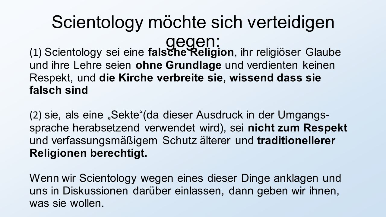 """Scientology möchte sich verteidigen gegen: (1) Scientology sei eine falsche Religion, ihr religiöser Glaube und ihre Lehre seien ohne Grundlage und verdienten keinen Respekt, und die Kirche verbreite sie, wissend dass sie falsch sind (2) sie, als eine """"Sekte (da dieser Ausdruck in der Umgangs- sprache herabsetzend verwendet wird), sei nicht zum Respekt und verfassungsmäßigem Schutz älterer und traditionellerer Religionen berechtigt."""