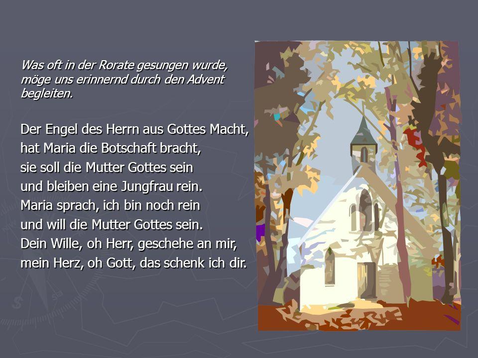 Der Engel des Herrn aus Gottes Macht, hat Maria die Botschaft bracht, sie soll die Mutter Gottes sein und bleiben eine Jungfrau rein.