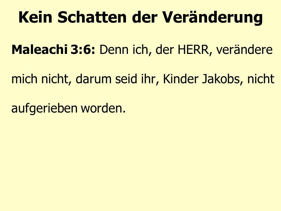 Kein Schatten der Veränderung Maleachi 3:6: Denn ich, der HERR, verändere mich nicht, darum seid ihr, Kinder Jakobs, nicht aufgerieben worden.