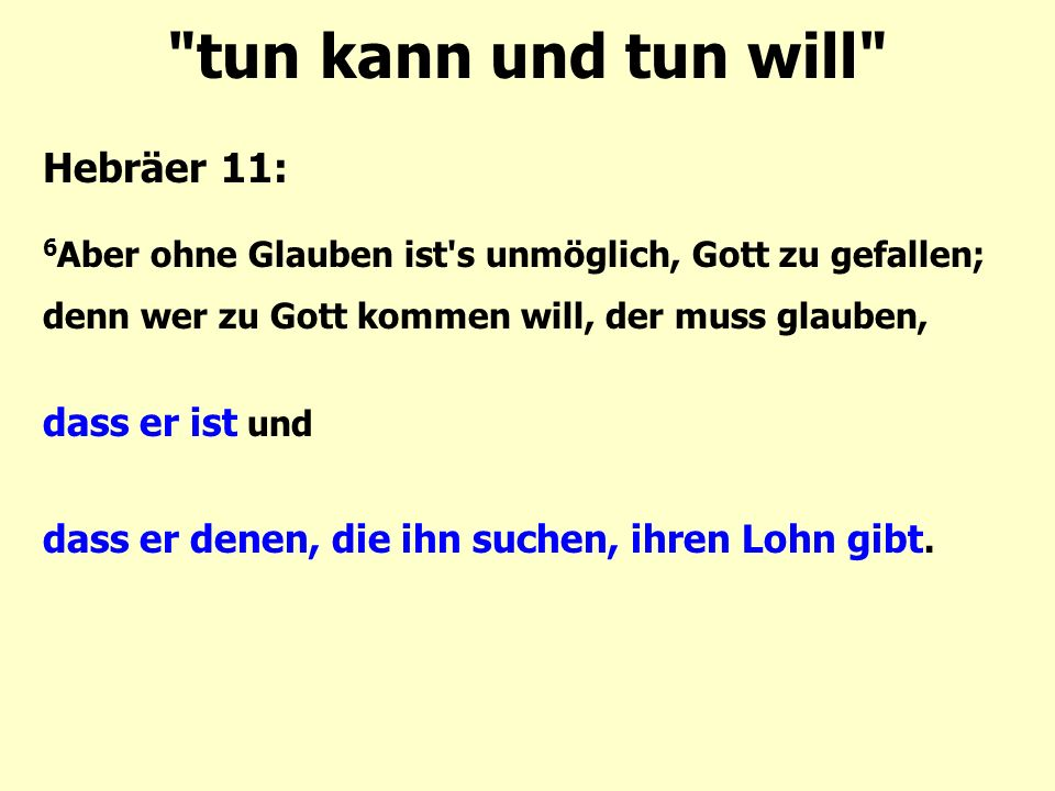 tun kann und tun will Hebräer 11: 6 Aber ohne Glauben ist s unmöglich, Gott zu gefallen; denn wer zu Gott kommen will, der muss glauben, dass er ist und dass er denen, die ihn suchen, ihren Lohn gibt.