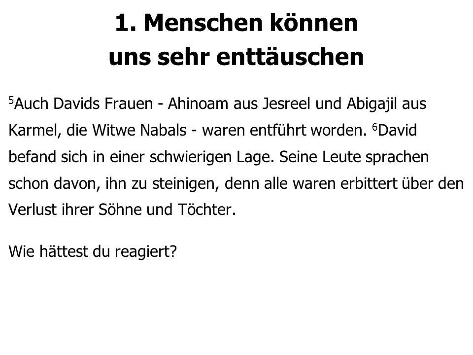 1. Menschen können uns sehr enttäuschen 5 Auch Davids Frauen - Ahinoam aus Jesreel und Abigajil aus Karmel, die Witwe Nabals - waren entführt worden.