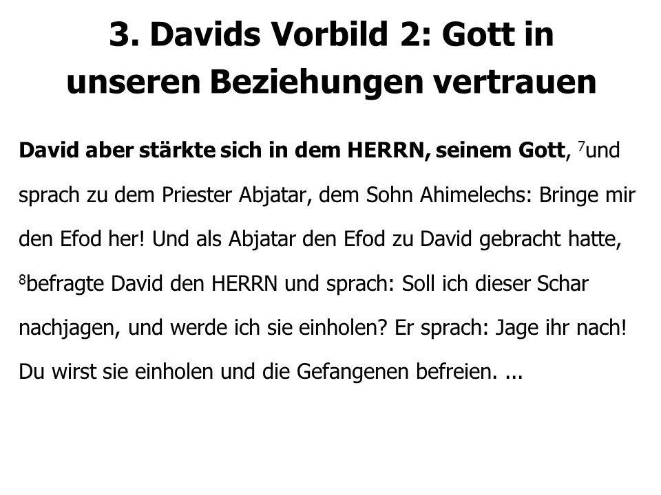 David aber stärkte sich in dem HERRN, seinem Gott, 7 und sprach zu dem Priester Abjatar, dem Sohn Ahimelechs: Bringe mir den Efod her! Und als Abjatar