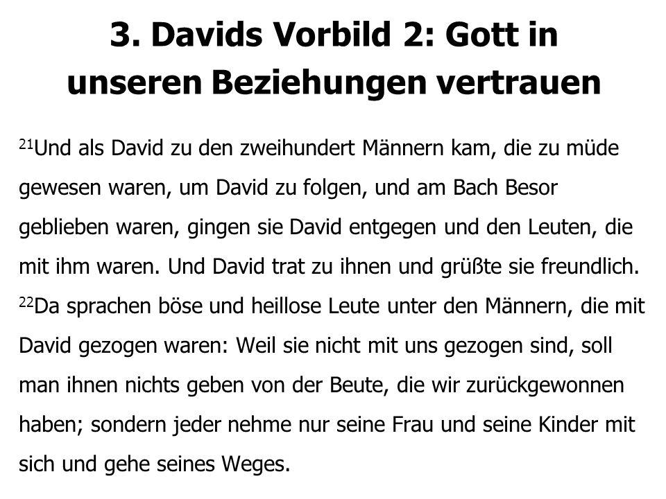 3. Davids Vorbild 2: Gott in unseren Beziehungen vertrauen 21 Und als David zu den zweihundert Männern kam, die zu müde gewesen waren, um David zu fol