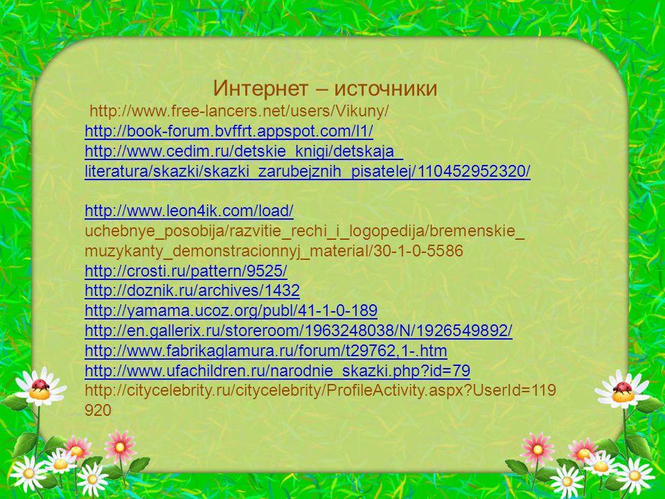 Интернет – источники http://www.free-lancers.net/users/Vikuny/ http://book-forum.bvffrt.appspot.com/l1/ http://www.cedim.ru/detskie_knigi/detskaja_ literatura/skazki/skazki_zarubejznih_pisatelej/110452952320/ http://www.leon4ik.com/load/ uchebnye_posobija/razvitie_rechi_i_logopedija/bremenskie_ muzykanty_demonstracionnyj_material/30-1-0-5586 http://crosti.ru/pattern/9525/ http://doznik.ru/archives/1432 http://yamama.ucoz.org/publ/41-1-0-189 http://en.gallerix.ru/storeroom/1963248038/N/1926549892/ http://www.fabrikaglamura.ru/forum/t29762,1-.htm http://www.ufachildren.ru/narodnie_skazki.php?id=79 http://citycelebrity.ru/citycelebrity/ProfileActivity.aspx?UserId=119 920
