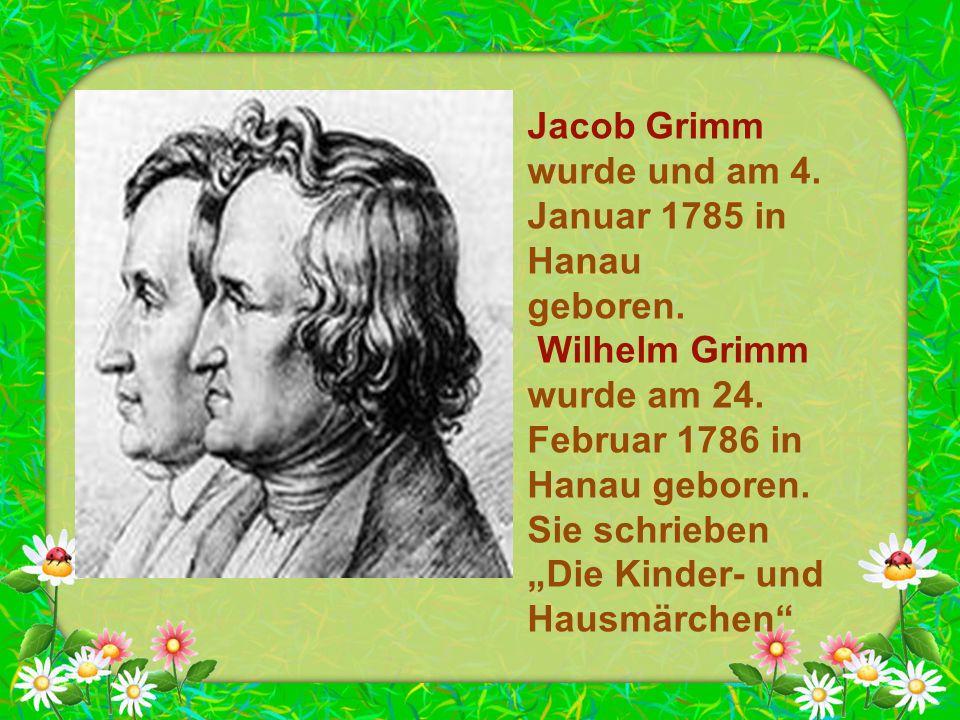 """Jacob Grimm wurde und am 4. Januar 1785 in Hanau geboren. Wilhelm Grimm wurde am 24. Februar 1786 in Hanau geboren. Sie schrieben """"Die Kinder- und Hau"""