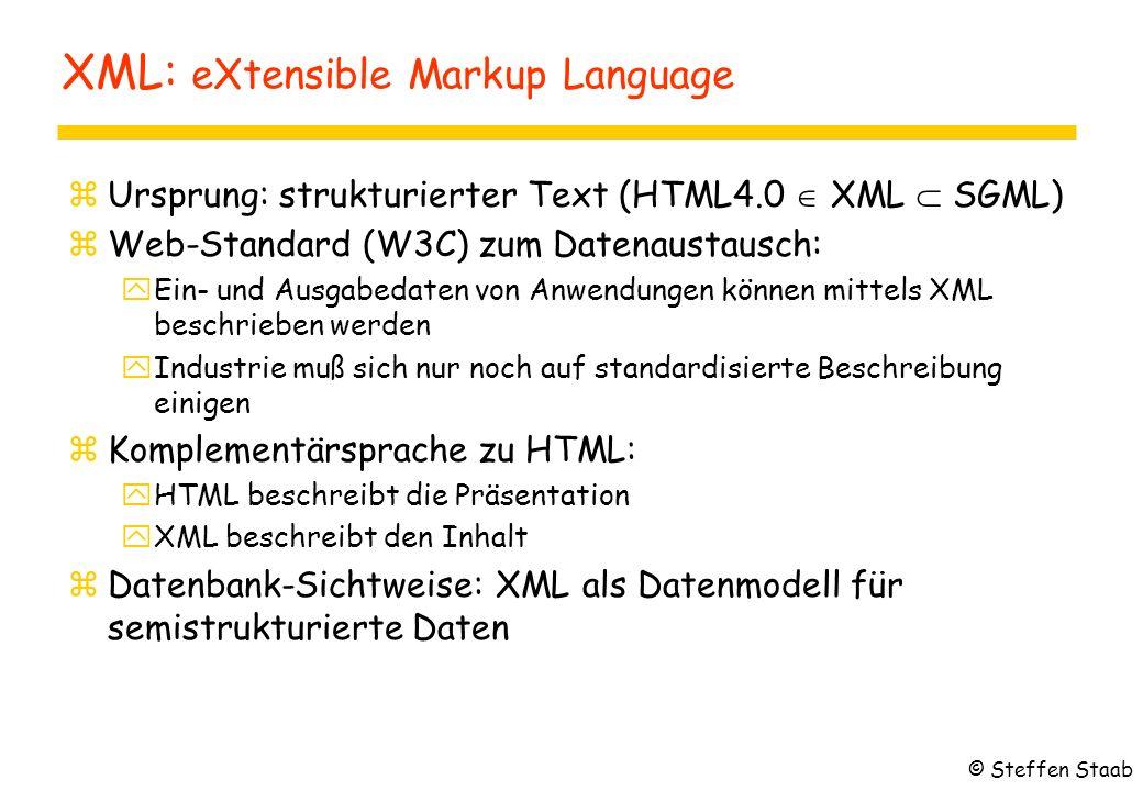 XML: eXtensible Markup Language zUrsprung: strukturierter Text (HTML4.0  XML  SGML) zWeb-Standard (W3C) zum Datenaustausch: yEin- und Ausgabedaten von Anwendungen können mittels XML beschrieben werden yIndustrie muß sich nur noch auf standardisierte Beschreibung einigen zKomplementärsprache zu HTML: yHTML beschreibt die Präsentation yXML beschreibt den Inhalt zDatenbank-Sichtweise: XML als Datenmodell für semistrukturierte Daten © Steffen Staab