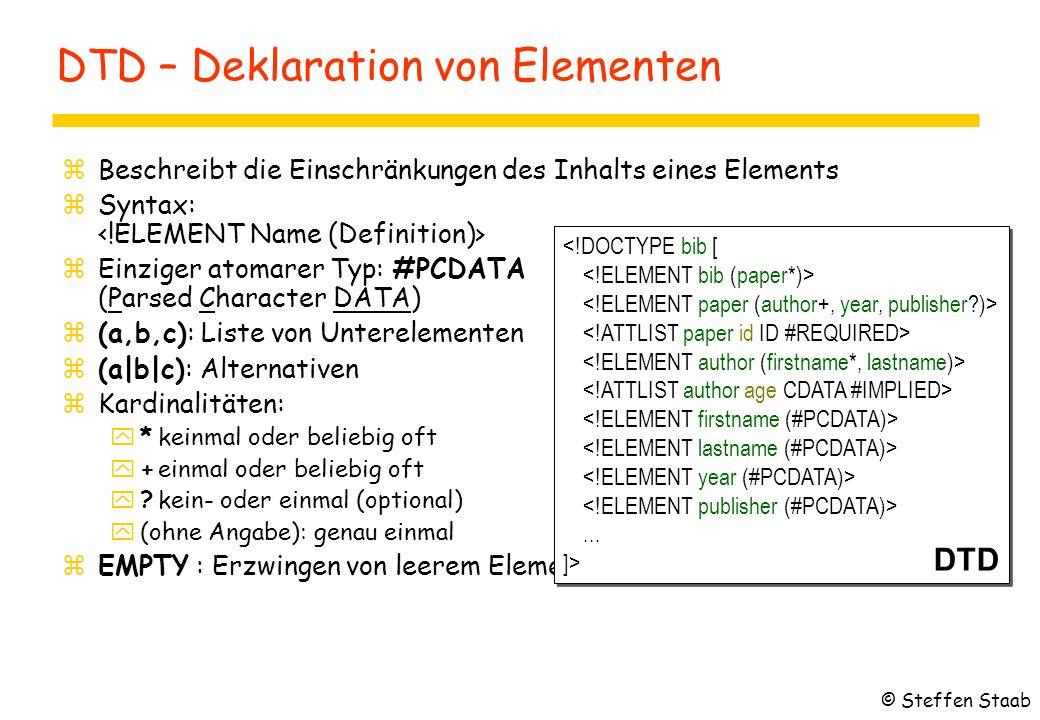 DTD – Deklaration von Elementen zBeschreibt die Einschränkungen des Inhalts eines Elements zSyntax: zEinziger atomarer Typ: #PCDATA (Parsed Character DATA) z(a,b,c): Liste von Unterelementen z(a|b|c): Alternativen zKardinalitäten: y*keinmal oder beliebig oft y+einmal oder beliebig oft y?kein- oder einmal (optional) y(ohne Angabe): genau einmal zEMPTY : Erzwingen von leerem Element...