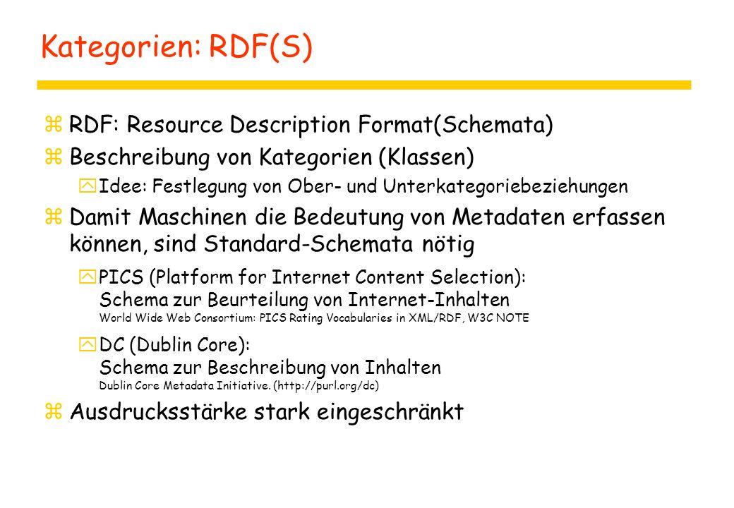 Kategorien: RDF(S) zRDF: Resource Description Format(Schemata) zBeschreibung von Kategorien (Klassen) yIdee: Festlegung von Ober- und Unterkategoriebeziehungen zDamit Maschinen die Bedeutung von Metadaten erfassen können, sind Standard-Schemata nötig yPICS (Platform for Internet Content Selection): Schema zur Beurteilung von Internet-Inhalten World Wide Web Consortium: PICS Rating Vocabularies in XML/RDF, W3C NOTE yDC (Dublin Core): Schema zur Beschreibung von Inhalten Dublin Core Metadata Initiative.