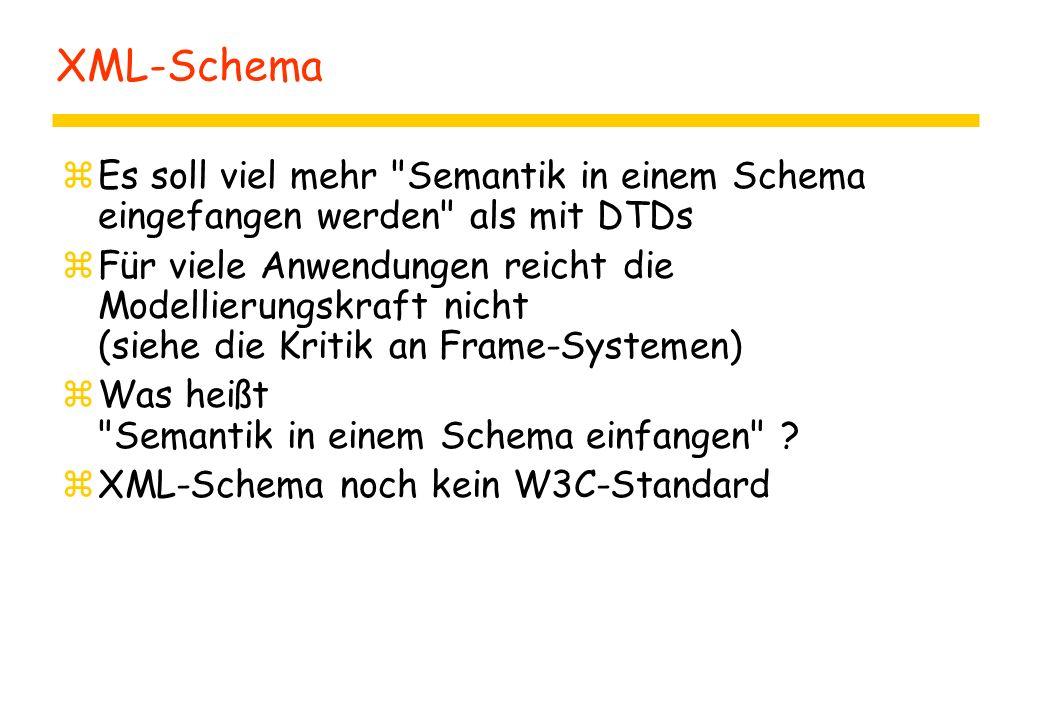 XML-Schema zEs soll viel mehr Semantik in einem Schema eingefangen werden als mit DTDs zFür viele Anwendungen reicht die Modellierungskraft nicht (siehe die Kritik an Frame-Systemen) zWas heißt Semantik in einem Schema einfangen .