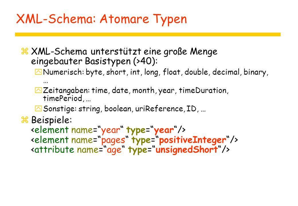 XML-Schema: Atomare Typen zXML-Schema unterstützt eine große Menge eingebauter Basistypen (>40): yNumerisch: byte, short, int, long, float, double, de