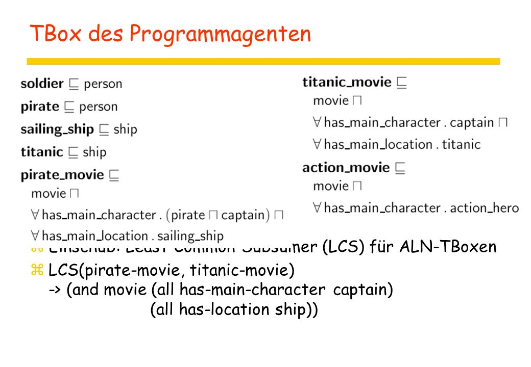 TBox des Programmagenten zEinschub: Least-Common-Subsumer (LCS) für ALN-TBoxen zLCS(pirate-movie, titanic-movie) -> (and movie (all has-main-character