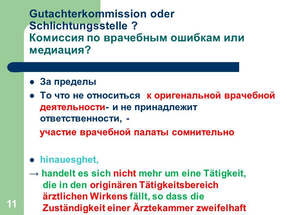 11 Gutachterkommission oder Schlichtungsstelle ? Комиссия по врачебным ошибкам или медиация? За пределы То что не относиться к оригенальной врачебной