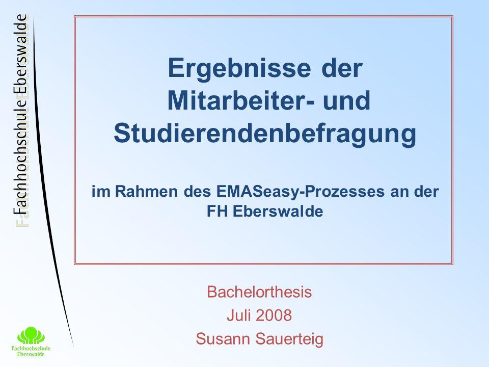 Ergebnisse der Mitarbeiter- und Studierendenbefragung im Rahmen des EMASeasy-Prozesses an der FH Eberswalde Bachelorthesis Juli 2008 Susann Sauerteig